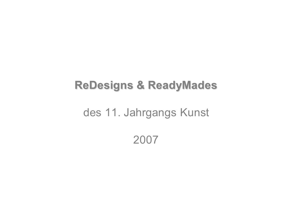 ReDesigns & ReadyMades ReDesigns & ReadyMades des 11. Jahrgangs Kunst 2007