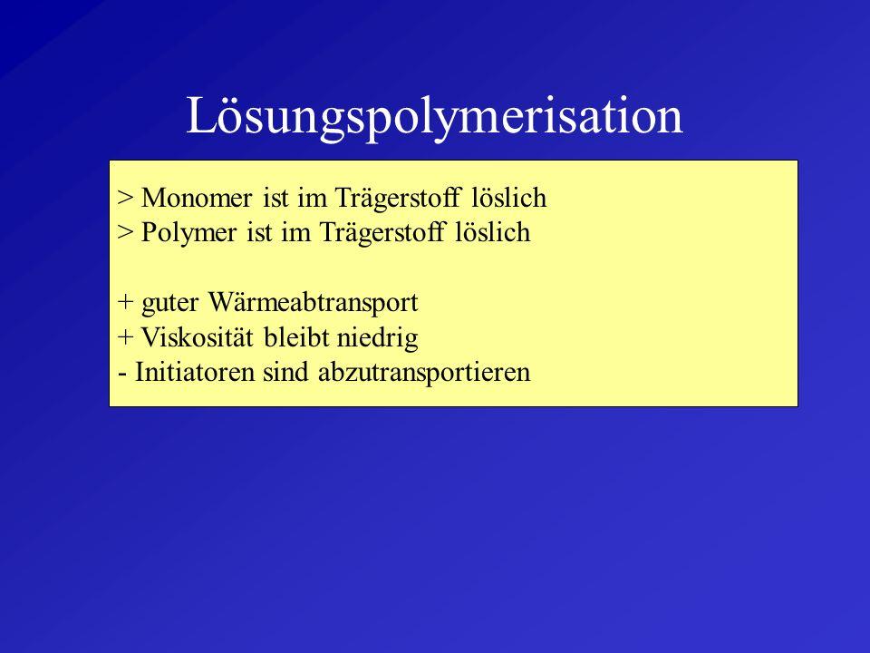 Massepolymerisation > Polymerisation findet im geschmolzenen Monomer statt + hohe Ausbeute + keine Fremdstoffe zu entfernen - schlechter Wärmeabtransp
