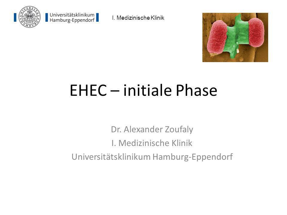 EHEC – initiale Phase Dr. Alexander Zoufaly I. Medizinische Klinik Universitätsklinikum Hamburg-Eppendorf I. Medizinische Klinik