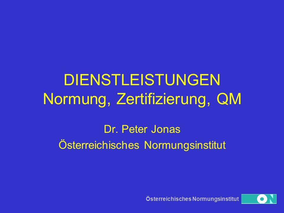Österreichisches Normungsinstitut DIENSTLEISTUNGEN Normung, Zertifizierung, QM Dr. Peter Jonas Österreichisches Normungsinstitut