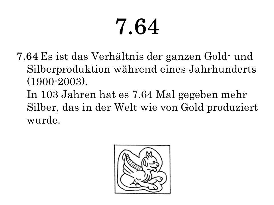 7.64 7.64 Es ist das Verhältnis der ganzen Gold- und Silberproduktion während eines Jahrhunderts (1900-2003). In 103 Jahren hat es 7.64 Mal gegeben me
