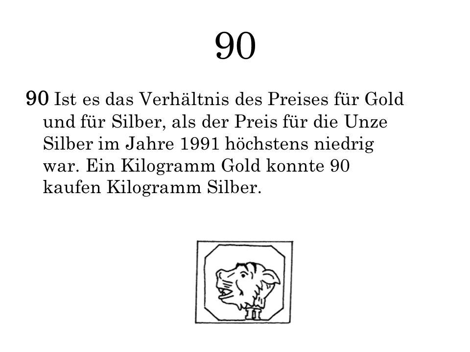 90 90 Ist es das Verhältnis des Preises für Gold und für Silber, als der Preis für die Unze Silber im Jahre 1991 höchstens niedrig war. Ein Kilogramm