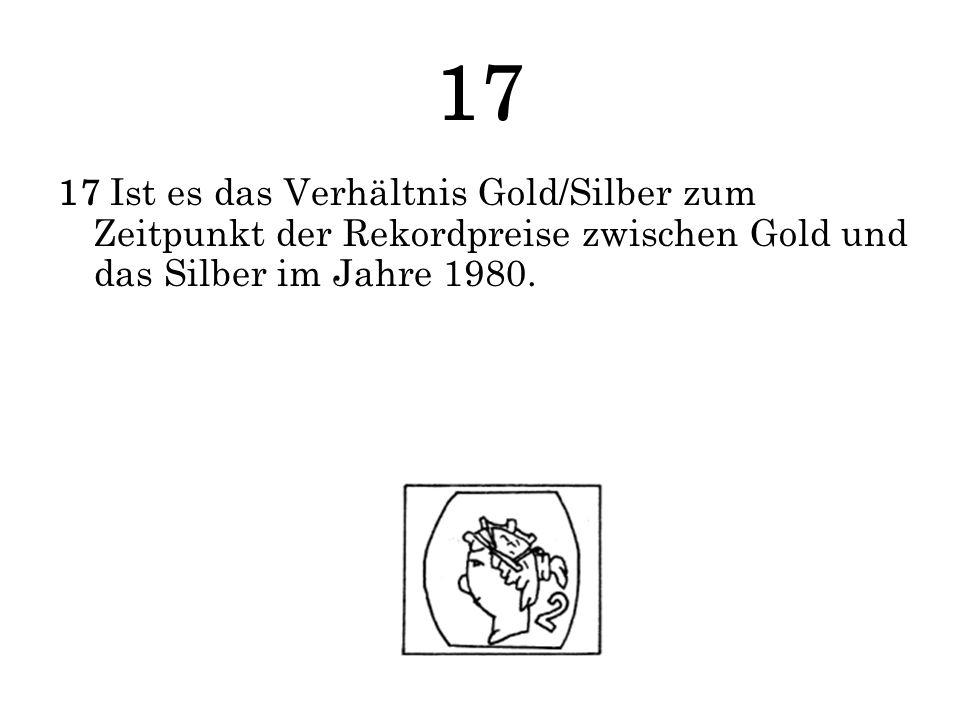 17 17 Ist es das Verhältnis Gold/Silber zum Zeitpunkt der Rekordpreise zwischen Gold und das Silber im Jahre 1980.