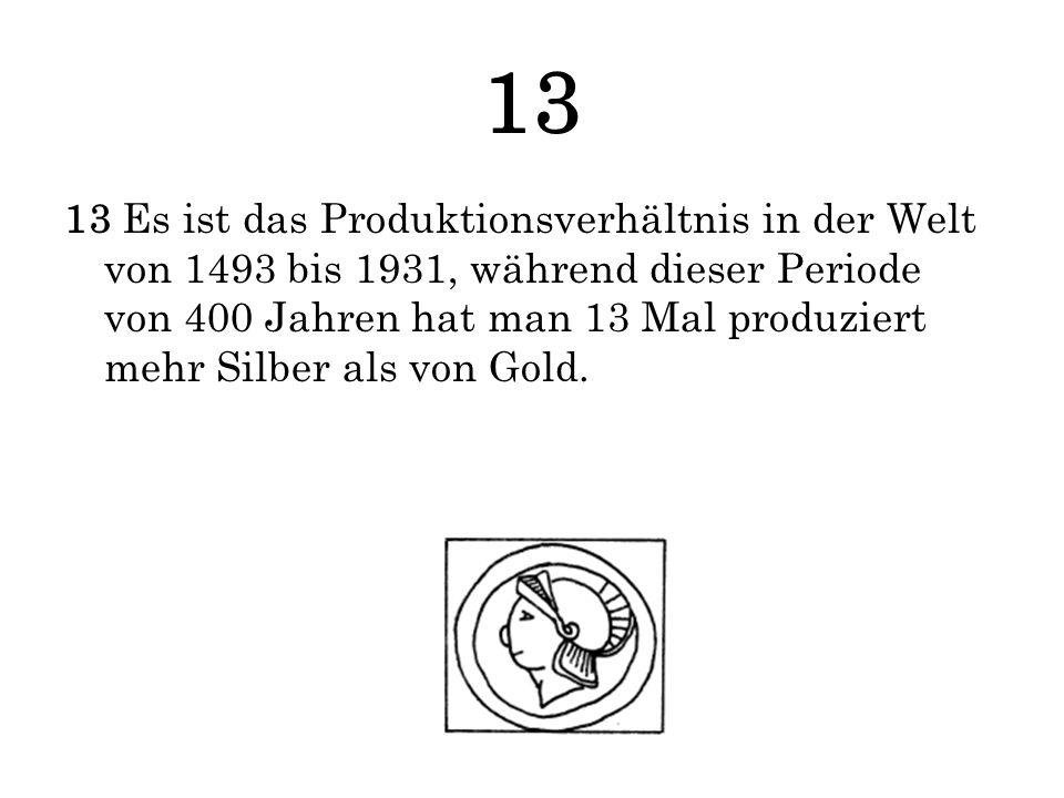 13 13 Es ist das Produktionsverhältnis in der Welt von 1493 bis 1931, während dieser Periode von 400 Jahren hat man 13 Mal produziert mehr Silber als