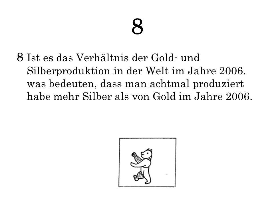 8 8 Ist es das Verhältnis der Gold- und Silberproduktion in der Welt im Jahre 2006. was bedeuten, dass man achtmal produziert habe mehr Silber als von