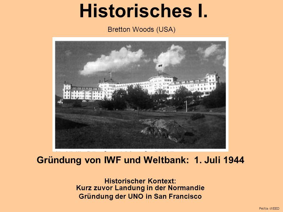 Historisches I. Gründung von IWF und Weltbank: 1. Juli 1944 Historischer Kontext: Kurz zuvor Landung in der Normandie Gründung der UNO in San Francisc