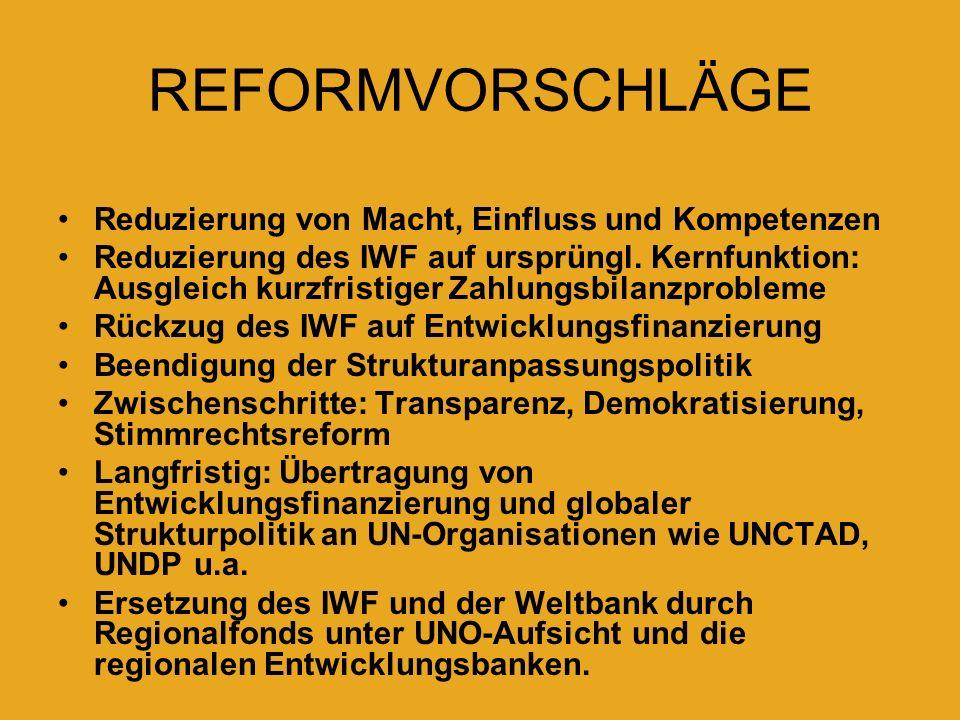 REFORMVORSCHLÄGE Reduzierung von Macht, Einfluss und Kompetenzen Reduzierung des IWF auf ursprüngl. Kernfunktion: Ausgleich kurzfristiger Zahlungsbila