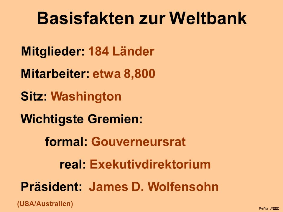 Basisfakten zur Weltbank Mitglieder: 184 Länder Mitarbeiter: etwa 8,800 Sitz: Washington Wichtigste Gremien: formal: Gouverneursrat real: Exekutivdire