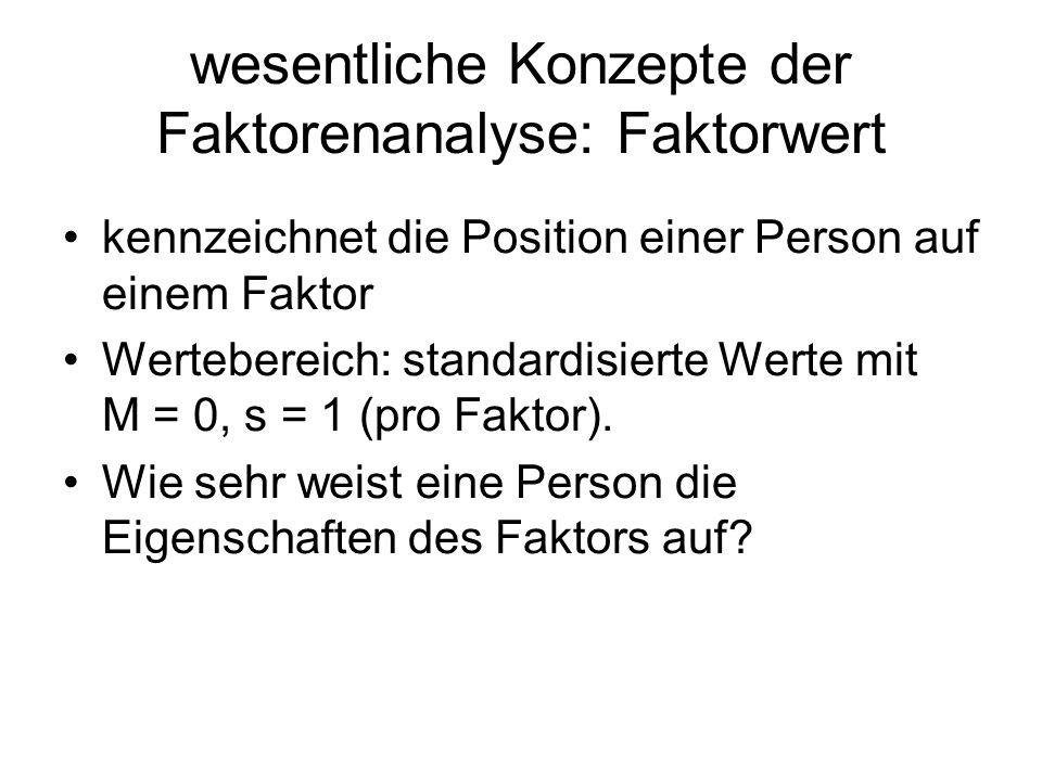 wesentliche Konzepte der Faktorenanalyse: Faktorwert kennzeichnet die Position einer Person auf einem Faktor Wertebereich: standardisierte Werte mit M