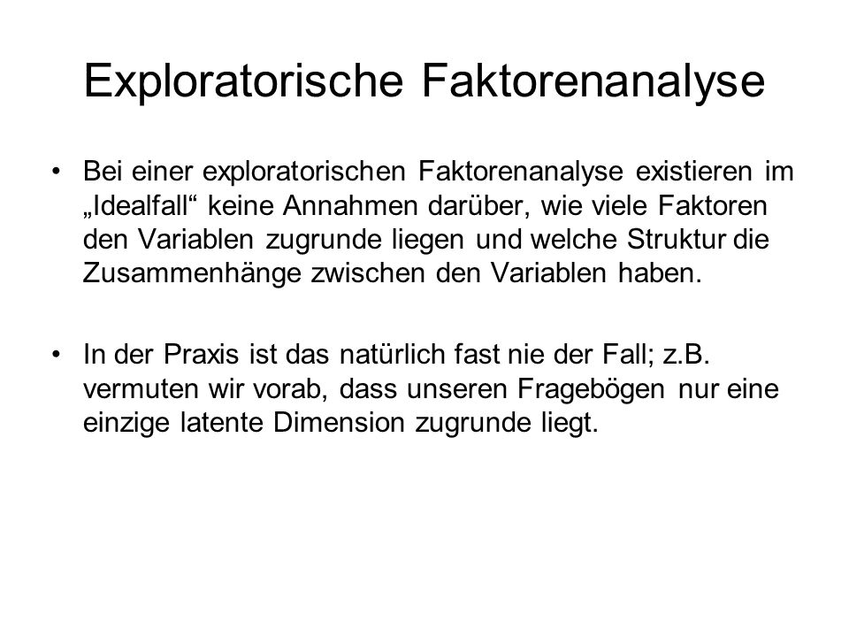 Exploratorische Faktorenanalyse Bei einer exploratorischen Faktorenanalyse existieren im Idealfall keine Annahmen darüber, wie viele Faktoren den Vari