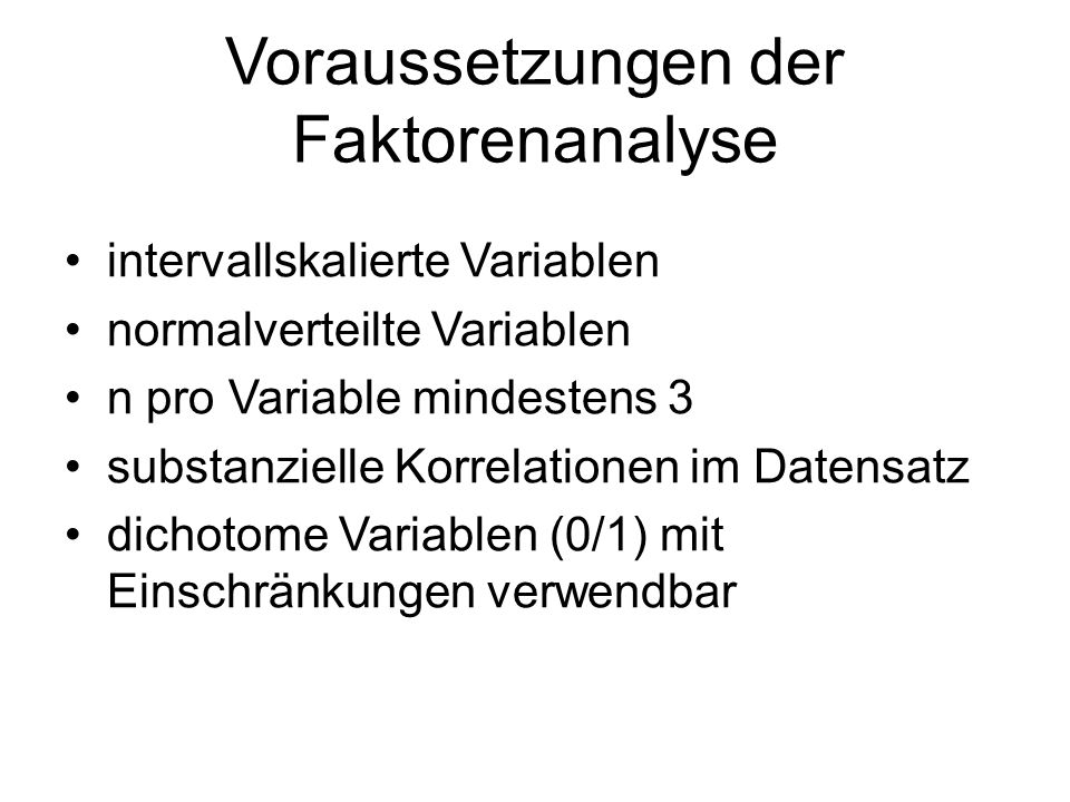 Voraussetzungen der Faktorenanalyse intervallskalierte Variablen normalverteilte Variablen n pro Variable mindestens 3 substanzielle Korrelationen im