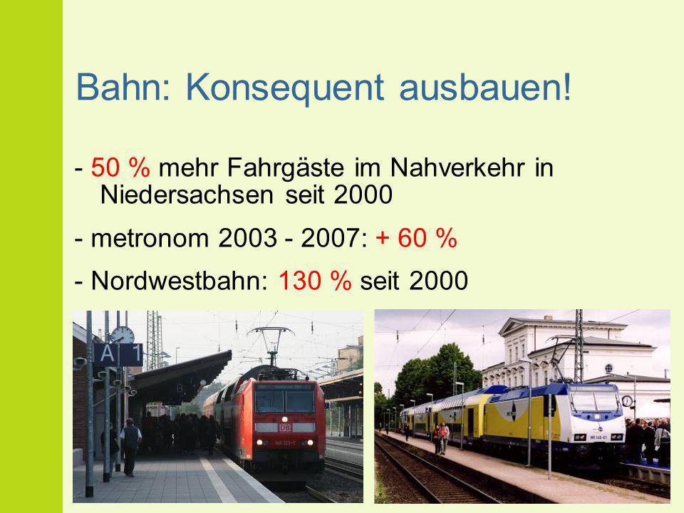 Bahn: Konsequent ausbauen! - 50 % mehr Fahrgäste im Nahverkehr in Niedersachsen seit 2000 - metronom 2003 - 2007: + 60 % - Nordwestbahn: 130 % seit 20