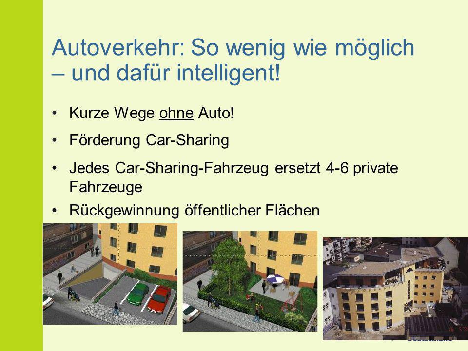Autoverkehr: So wenig wie möglich – und dafür intelligent! Kurze Wege ohne Auto! Förderung Car-Sharing Jedes Car-Sharing-Fahrzeug ersetzt 4-6 private