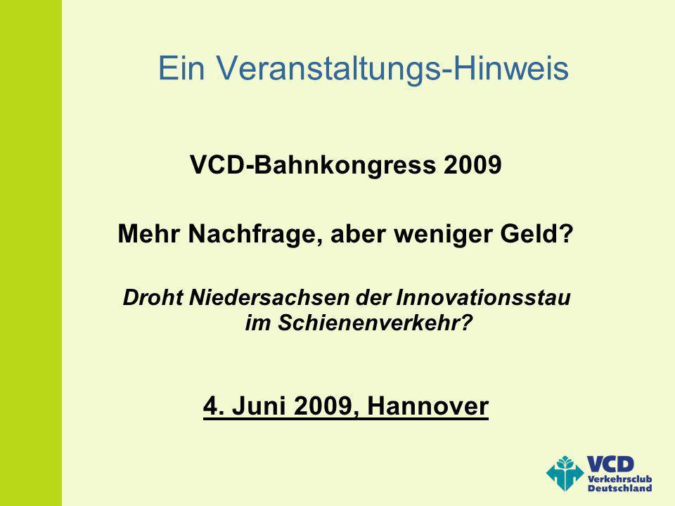 Ein Veranstaltungs-Hinweis VCD-Bahnkongress 2009 Mehr Nachfrage, aber weniger Geld? Droht Niedersachsen der Innovationsstau im Schienenverkehr? 4. Jun