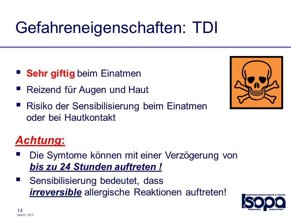Version 2010 14 Gefahreneigenschaften: TDI Sehr giftig beim Einatmen Reizend für Augen und Haut Risiko der Sensibilisierung beim Einatmen oder bei Hau