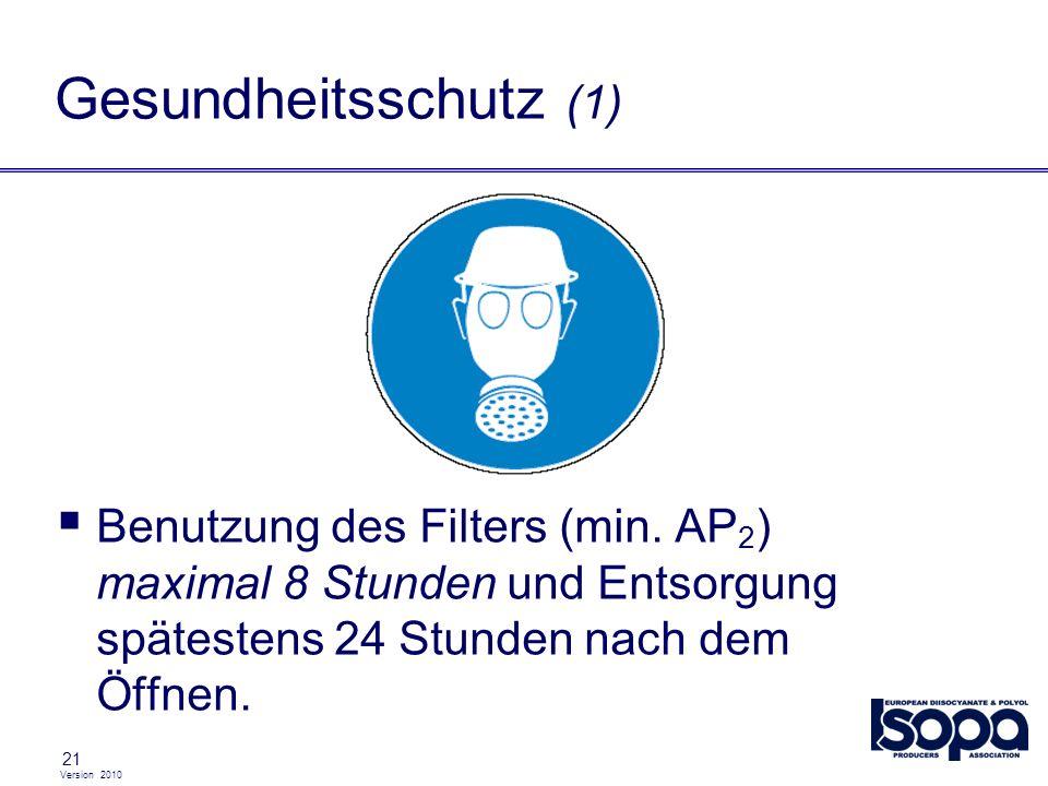 Version 2010 21 Gesundheitsschutz (1) Benutzung des Filters (min. AP 2 ) maximal 8 Stunden und Entsorgung spätestens 24 Stunden nach dem Öffnen.