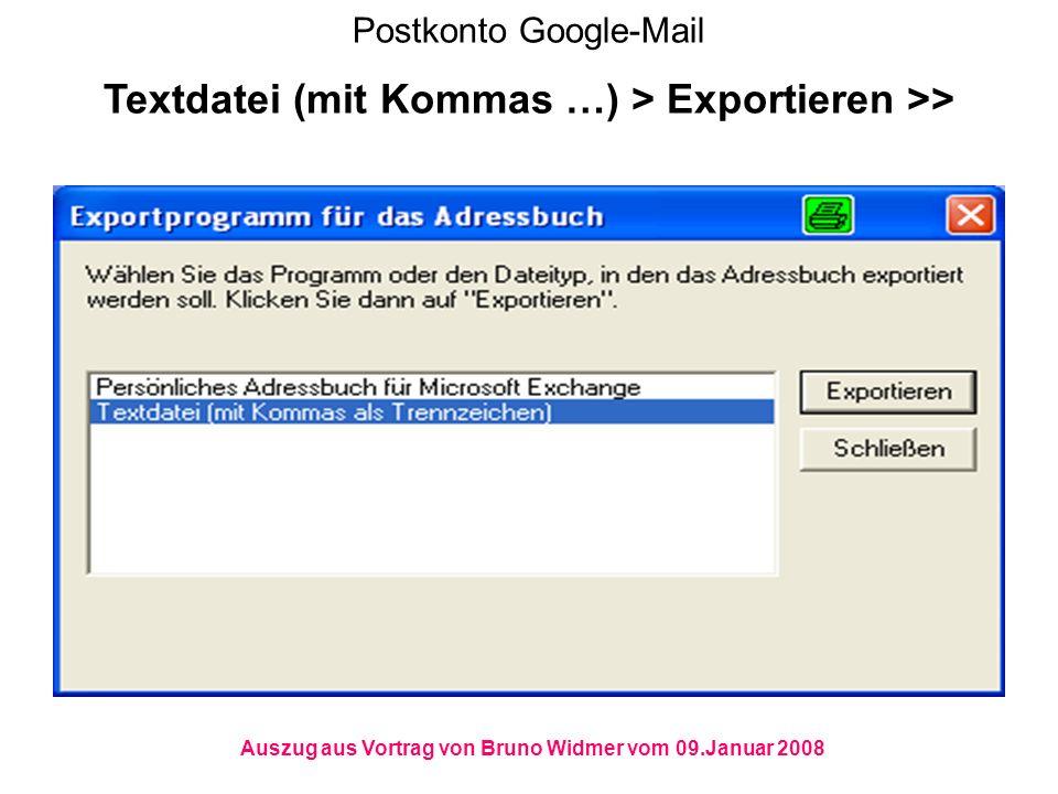 Postkonto Google-Mail Textdatei (mit Kommas …) > Exportieren >> Auszug aus Vortrag von Bruno Widmer vom 09.Januar 2008