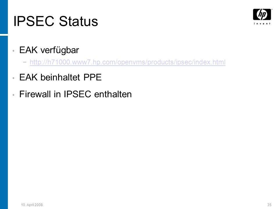 10. April 200835 IPSEC Status EAK verfügbar http://h71000.www7.hp.com/openvms/products/ipsec/index.html EAK beinhaltet PPE Firewall in IPSEC enthalten