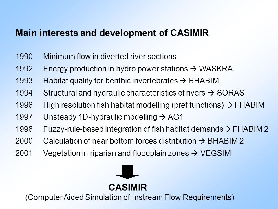 CASIMIR (Computer Aided Simulation of Instream Flow Requirements) Main interests and development of CASIMIR 1990 Minimum flow in diverted river sectio