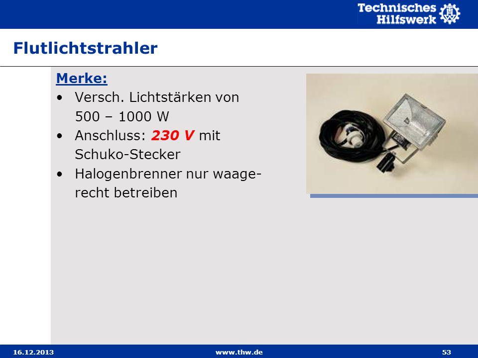 16.12.2013www.thw.de53 Flutlichtstrahler Merke: Versch. Lichtstärken von 500 – 1000 W Anschluss: 230 V mit Schuko-Stecker Halogenbrenner nur waage- re