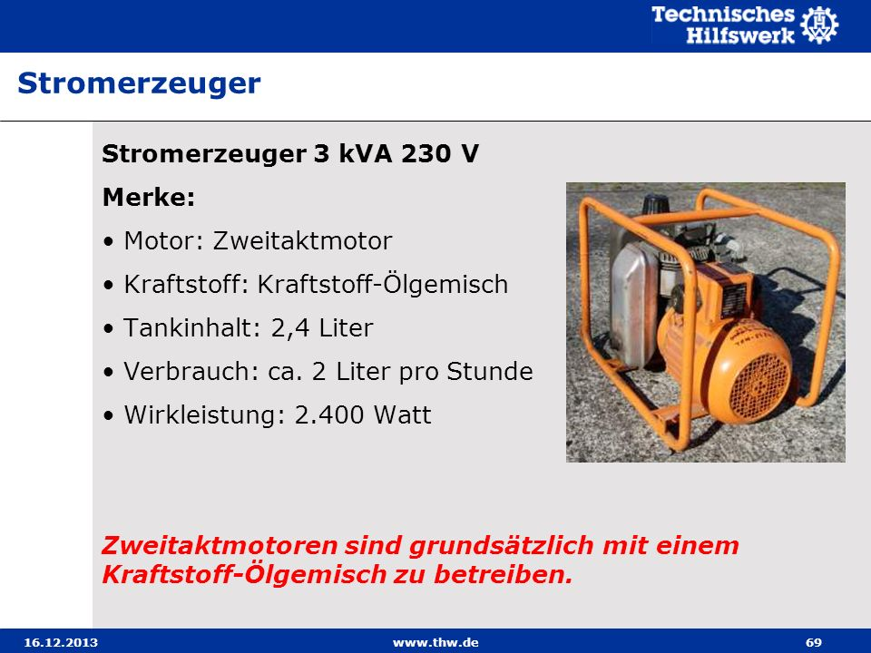 16.12.2013www.thw.de69 Stromerzeuger 3 kVA 230 V Merke: Motor: Zweitaktmotor Kraftstoff: Kraftstoff-Ölgemisch Tankinhalt: 2,4 Liter Verbrauch: ca. 2 L