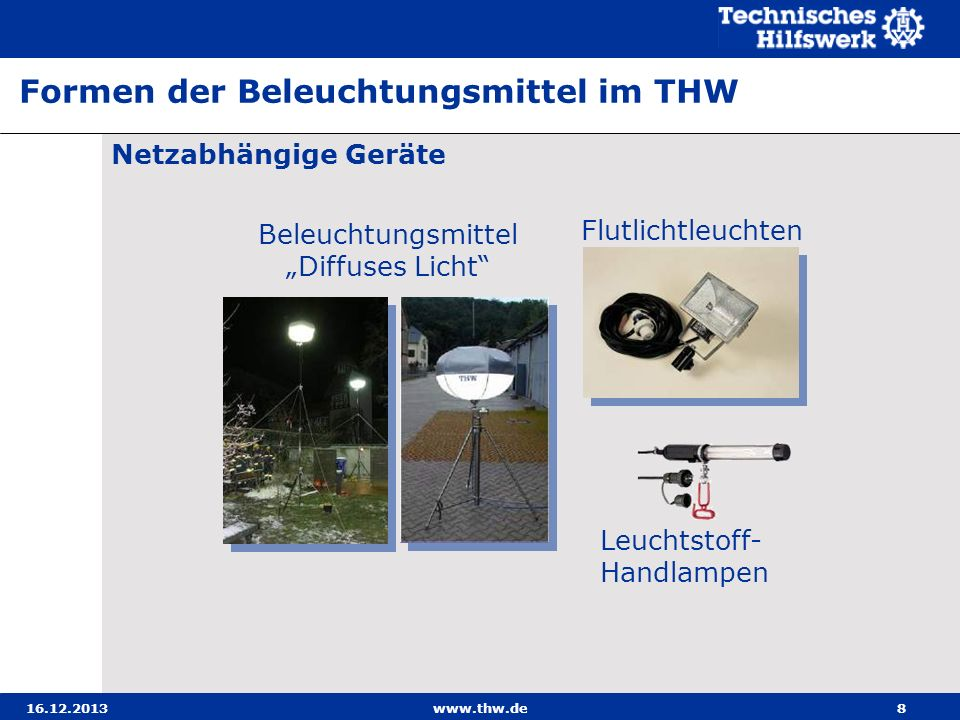 16.12.2013www.thw.de8 Netzabhängige Geräte Formen der Beleuchtungsmittel im THW Flutlichtleuchten Leuchtstoff- Handlampen Beleuchtungsmittel Diffuses