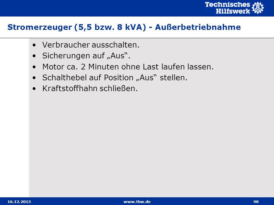 16.12.2013www.thw.de98 Stromerzeuger (5,5 bzw. 8 kVA) - Außerbetriebnahme Verbraucher ausschalten. Sicherungen auf Aus. Motor ca. 2 Minuten ohne Last