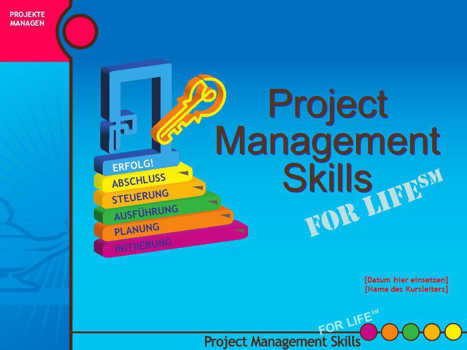 Project Management Skills FOR LIFE SM [Datum hier einsetzen] [Name des Kursleiters] PROJEKTE MANAGEN FOR LIFE SM INITIIERUNG PLANUNG AUSFÜHRUNG STEUERUNG ABSCHLUSS ERFOLG!