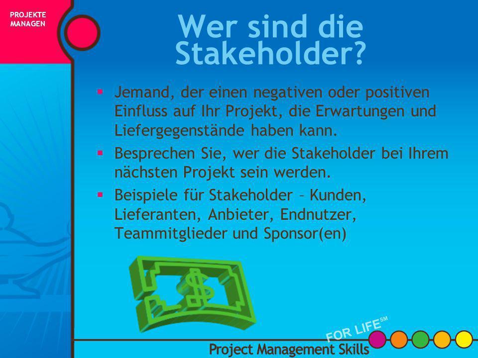 Was ist ein Stakeholder? Project Management Skills FOR LIFE SM PROJEKTE MANAGEN FOR LIFE SM INITIIERUNG PLANUNG AUSFÜHRUNG STEUERUNG ABSCHLUSS ERFOLG!