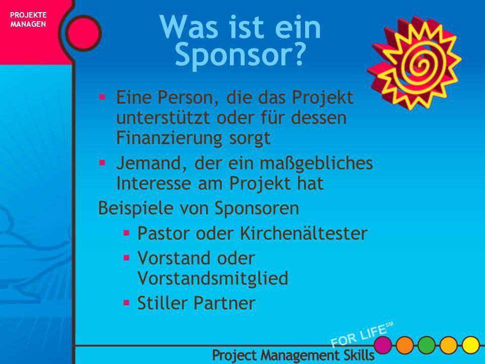 Wer ist der Sponsor? Project Management Skills FOR LIFE SM PROJEKTE MANAGEN FOR LIFE SM INITIIERUNG PLANUNG AUSFÜHRUNG STEUERUNG ABSCHLUSS ERFOLG!