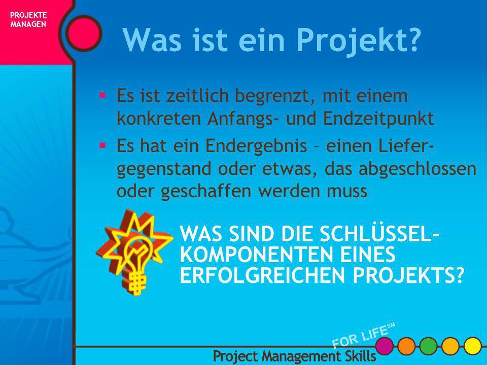 Was ist ein Projekt ? Project Management Skills FOR LIFE SM PROJEKTE MANAGEN FOR LIFE SM INITIIERUNG PLANUNG AUSFÜHRUNG STEUERUNG ABSCHLUSS ERFOLG!