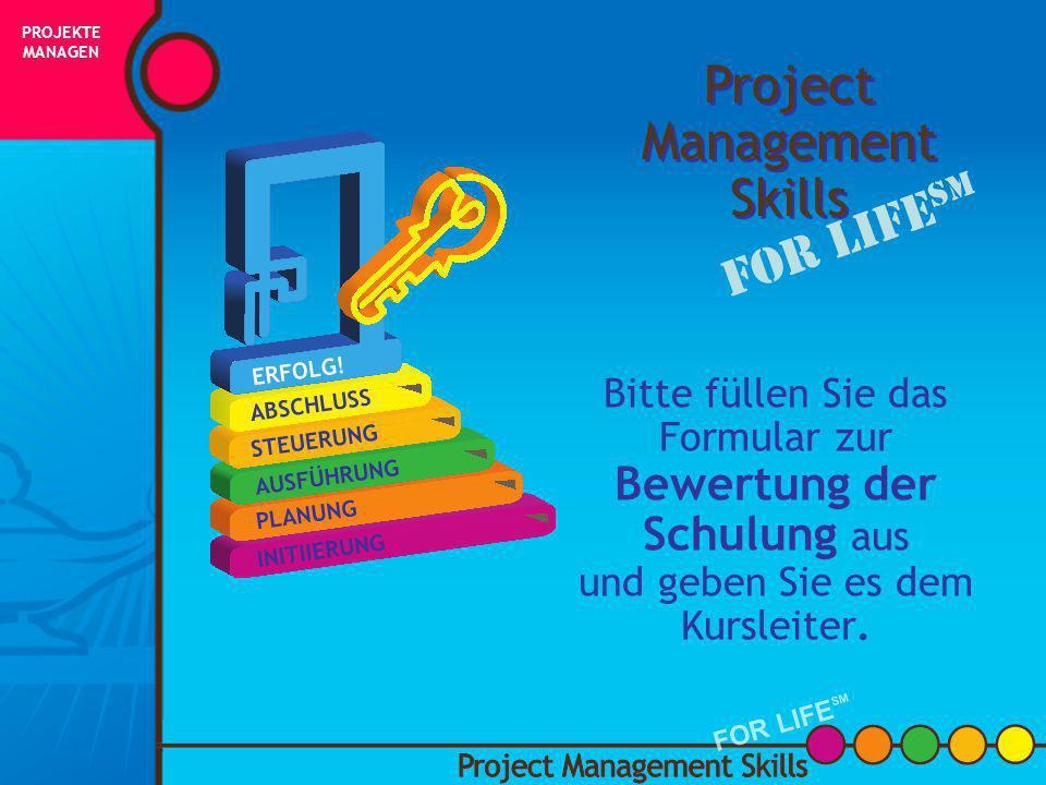 Gibt es Fragen? Project Management Skills FOR LIFE SM PROJEKTE MANAGEN FOR LIFE SM INITIIERUNG PLANUNG AUSFÜHRUNG STEUERUNG ABSCHLUSS ERFOLG!