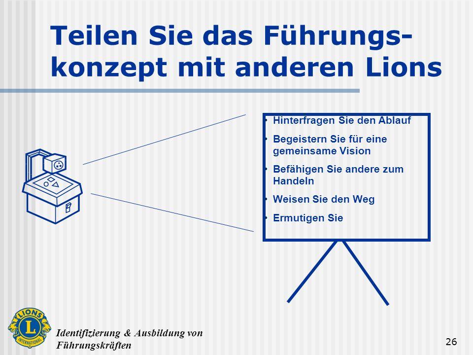 Identifizierung & Ausbildung von Führungskräften 26 Teilen Sie das Führungs- konzept mit anderen Lions Hinterfragen Sie den Ablauf Begeistern Sie für