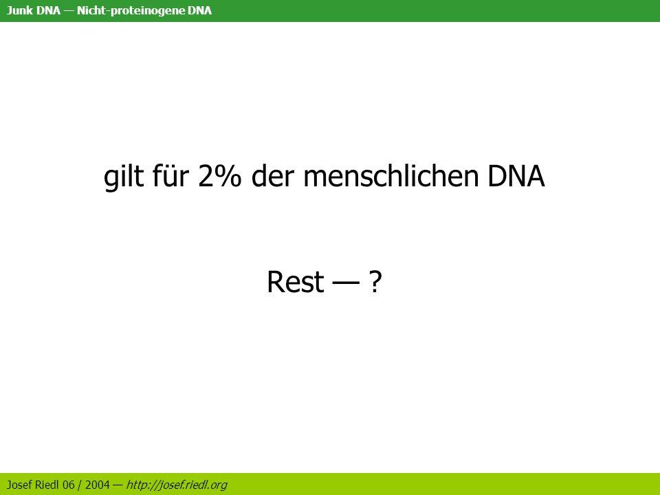 Junk DNA Nicht-proteinogene DNA Josef Riedl 06 / 2004 http://josef.riedl.org gilt für 2% der menschlichen DNA Rest ?
