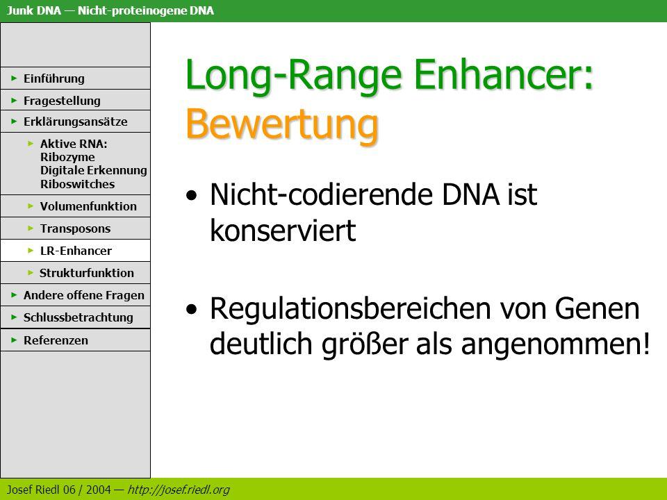 Junk DNA Nicht-proteinogene DNA Josef Riedl 06 / 2004 http://josef.riedl.org Long-Range Enhancer: Bewertung Nicht-codierende DNA ist konserviert Regul