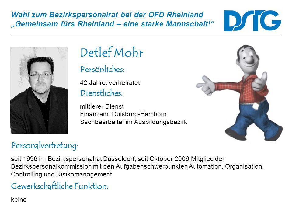 Wahl zum Bezirkspersonalrat bei der OFD Rheinland Gemeinsam fürs Rheinland – eine starke Mannschaft! Detlef Mohr Personalvertretung: seit 1996 im Bezi