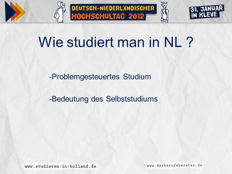 Wie studiert man in NL ? -Problemgesteuertes Studium -Bedeutung des Selbststudiums