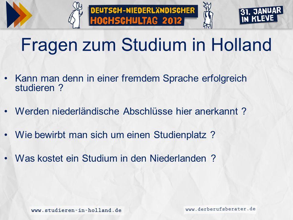 Fragen zum Studium in Holland Kann man denn in einer fremdem Sprache erfolgreich studieren ? Werden niederländische Abschlüsse hier anerkannt ? Wie be