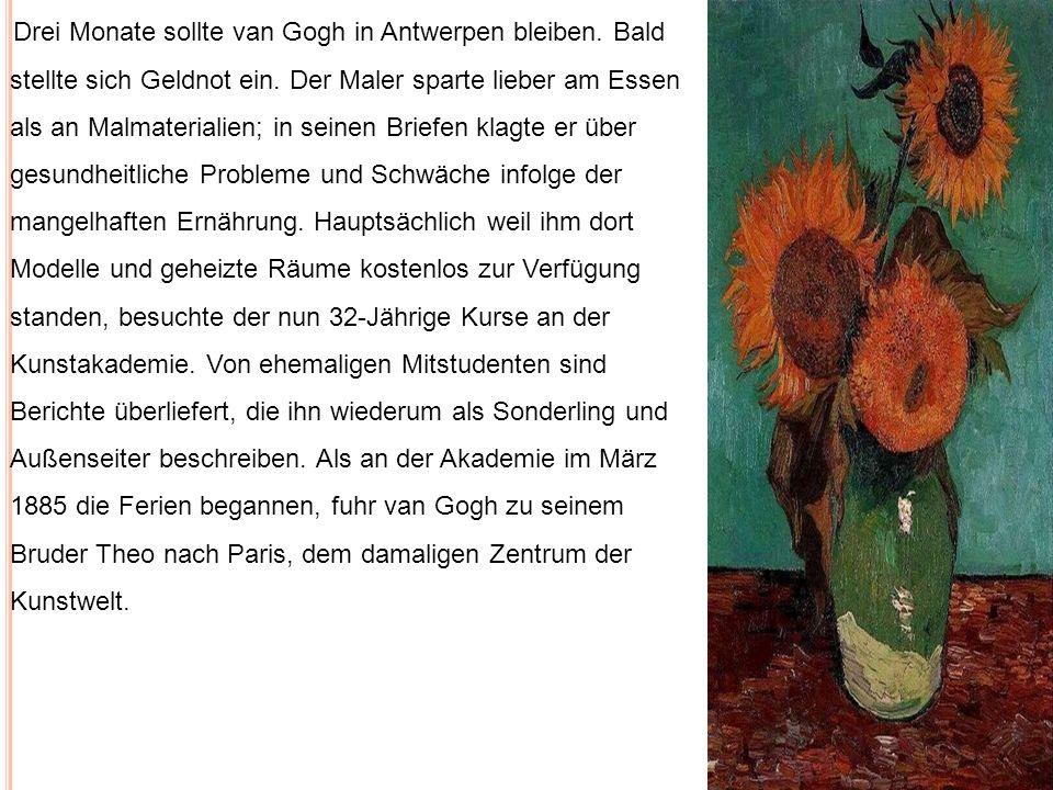 Drei Monate sollte van Gogh in Antwerpen bleiben. Bald stellte sich Geldnot ein. Der Maler sparte lieber am Essen als an Malmaterialien; in seinen Bri