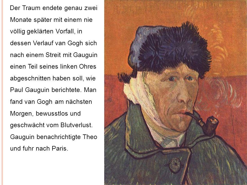 Der Traum endete genau zwei Monate später mit einem nie völlig geklärten Vorfall, in dessen Verlauf van Gogh sich nach einem Streit mit Gauguin einen