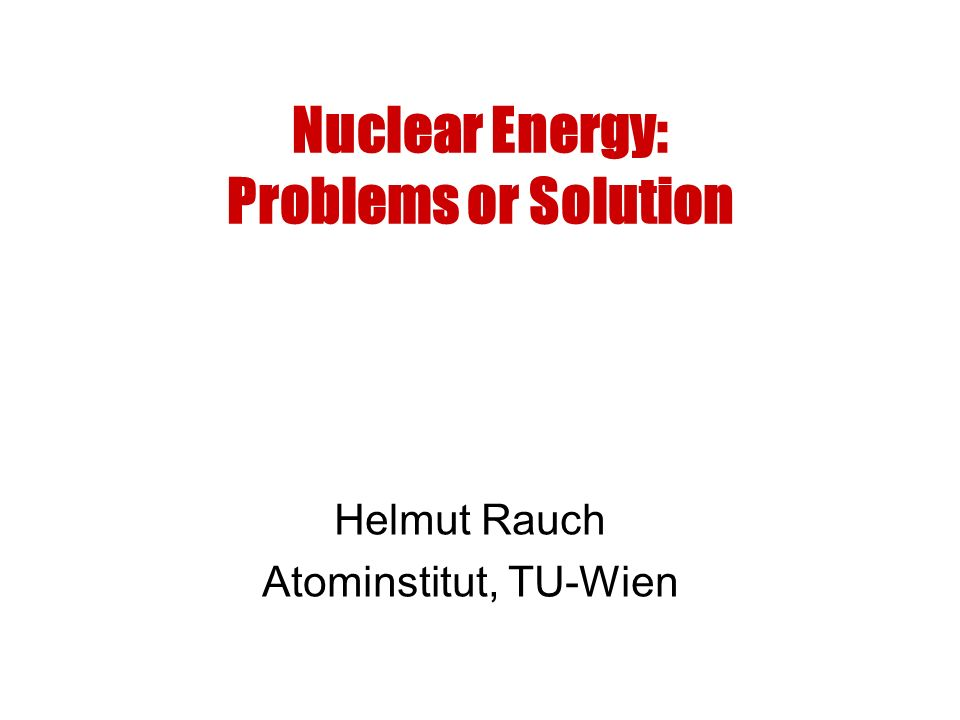 Nuclear Energy: Problems or Solution Helmut Rauch Atominstitut, TU-Wien