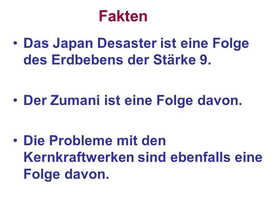 Das Japan Desaster ist eine Folge des Erdbebens der Stärke 9. Der Zumani ist eine Folge davon. Die Probleme mit den Kernkraftwerken sind ebenfalls ein