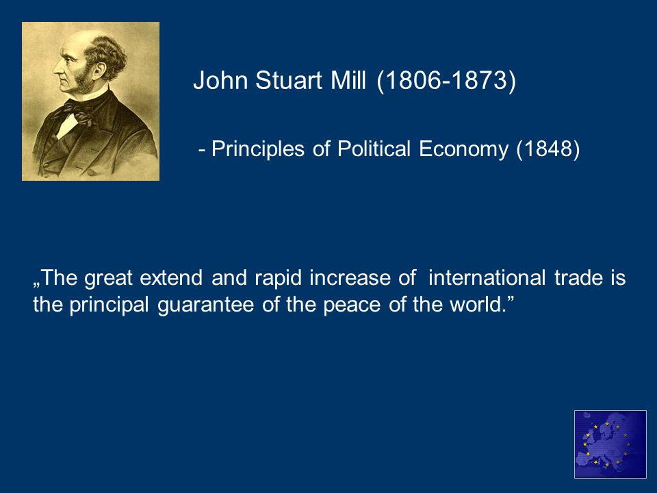 - Principles of Political Economy (1848) John Stuart Mill (1806-1873) The great extend and rapid increase of international trade is the principal guar