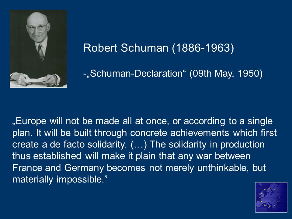 -Schuman-Declaration (09th May, 1950) Robert Schuman (1886-1963) Europe will not be made all at once, or according to a single plan. It will be built