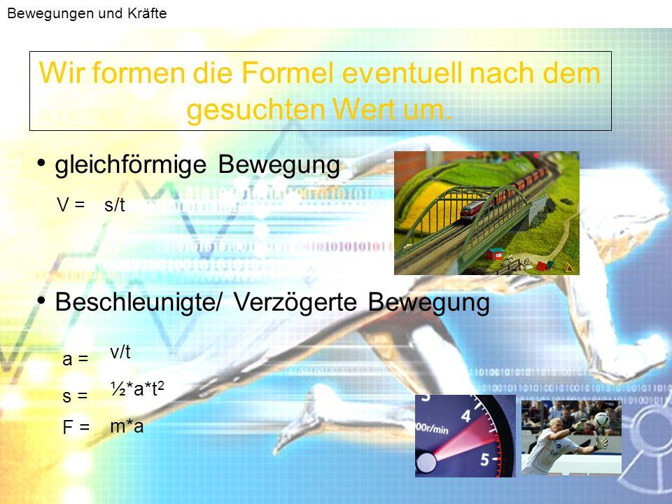 Bewegungen und Kräfte Und wählen die passende Formel aus: gleichförmige Bewegung Beschleunigte/ Verzögerte Bewegung V =s/t a = v/t s = ½*a*t 2 F = m*a