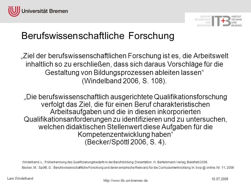 Lars Windelband 10.07.2008 http://www.itb.uni-bremen.de Ergebnisse Berufswissenschaftliche Qualifikationsforschung war Grundlage für die Neuordnung der Kfz-Berufe (Becker/Spöttl/Rauner/Hitz), für die Entwicklung europäischer Kernberufe: Kfz-Mechatroniker (Rauner/Spöttl) und Eco-Recycler (Blings/Spöttl), für ein ECVET-Modell für Mechatronics (Becker/Spöttl), für die Weiterentwicklung zu einem berufswissenschaftlichen Früherkennungsinstrument (Windelband/Spöttl) und für die Entwicklung arbeitsprozessorientierte Curricula für Neuindustrieländer (Spöttl/Becker), …