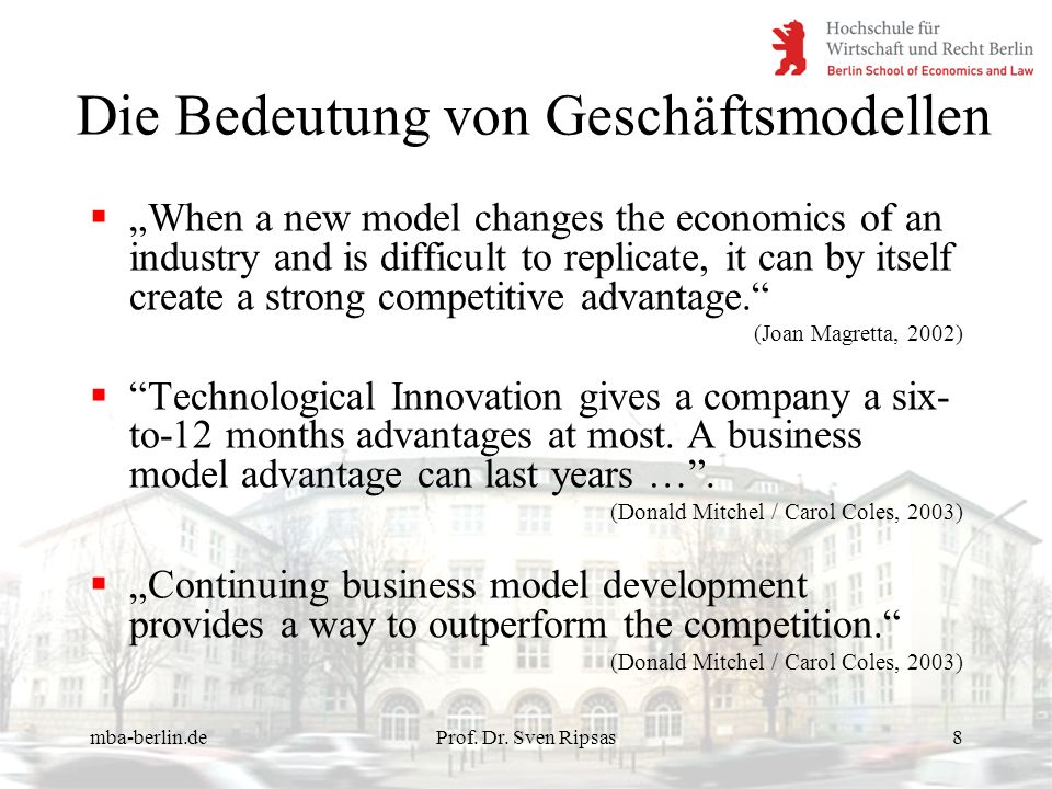 mba-berlin.deProf. Dr. Sven Ripsas8 Die Bedeutung von Geschäftsmodellen When a new model changes the economics of an industry and is difficult to repl