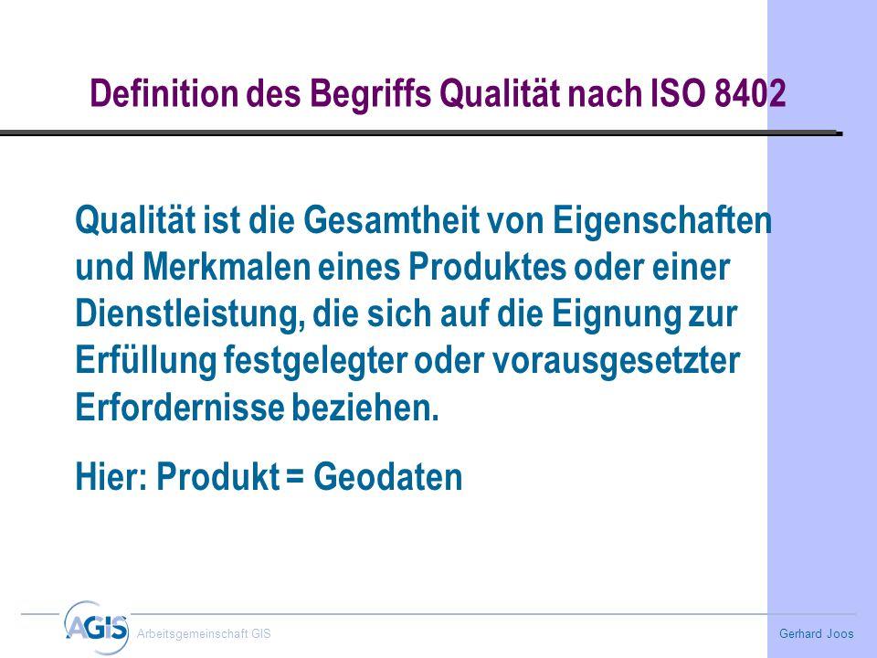 Gerhard Joos Arbeitsgemeinschaft GIS Definition des Begriffs Qualität nach ISO 8402 Qualität ist die Gesamtheit von Eigenschaften und Merkmalen eines