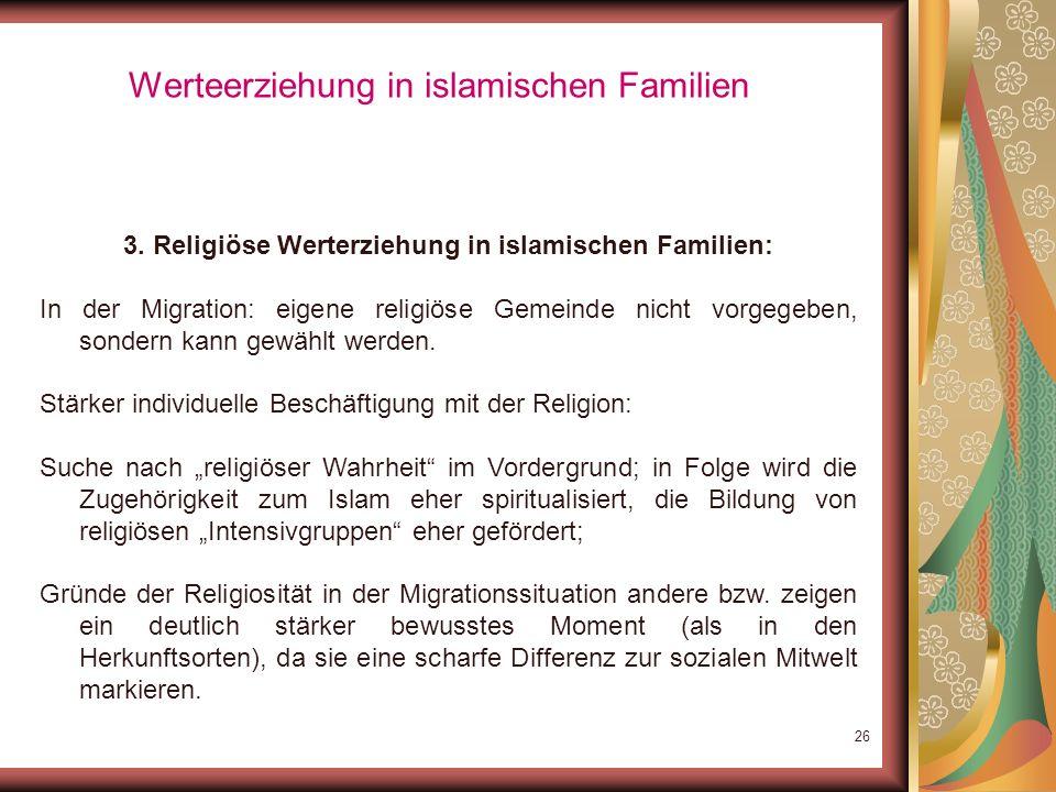 25 Werteerziehung in islamischen Familien 3. Religiöse Werterziehung in islamischen Familien: religiöse Sozialisation in den islamischen Ländern: vom