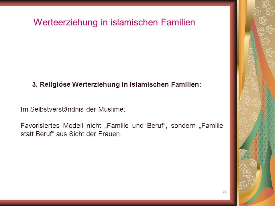 35 Werteerziehung in islamischen Familien 3. Religiöse Werterziehung in islamischen Familien: Familienpolitisch: muslimische und christliche (christde